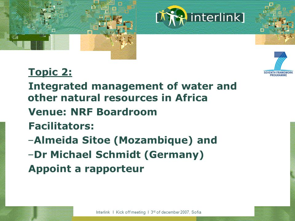 Interlink I Kick off meeting I 3 rd of december 2007, Sofia Topic 2: Integrated management of water and other natural resources in Africa Venue: NRF Boardroom Facilitators: –Almeida Sitoe (Mozambique) and –Dr Michael Schmidt (Germany) Appoint a rapporteur