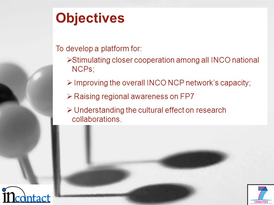 Objectives To develop a platform for: Stimulating closer cooperation among all INCO national NCPs; Improving the overall INCO NCP networks capacity; Raising regional awareness on FP7 Understanding the cultural effect on research collaborations.