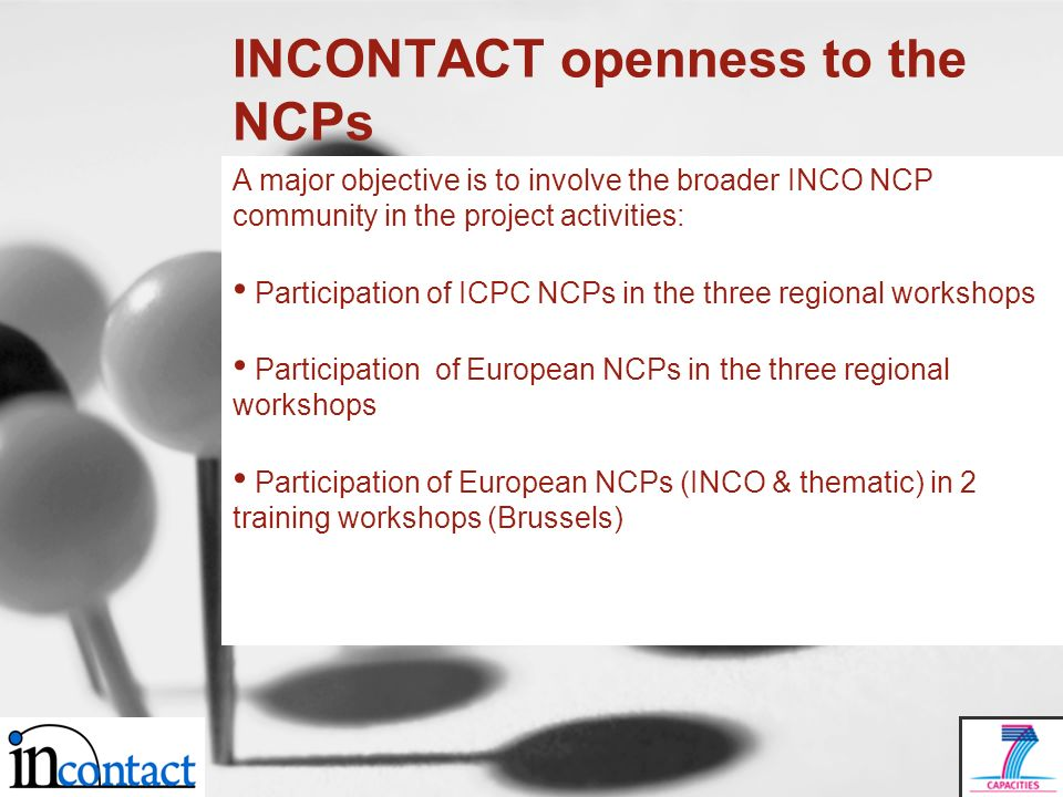 INCONTACT openness to the NCPs A major objective is to involve the broader INCO NCP community in the project activities: Participation of ICPC NCPs in the three regional workshops Participation of European NCPs in the three regional workshops Participation of European NCPs (INCO & thematic) in 2 training workshops (Brussels)