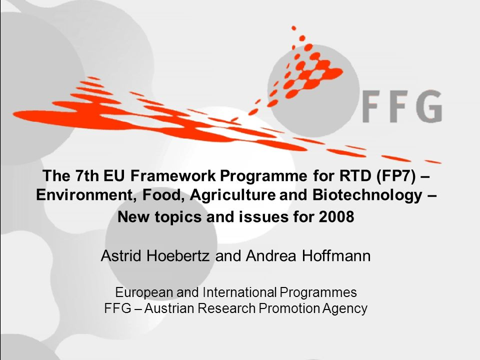 BOKU, Vienna, 24 October 2007 Asia-Europe - Scientific Cooperation Day Seite 1 The 7th EU Framework Programme for RTD (FP7) – Environment, Food, Agriculture and Biotechnology – New topics and issues for 2008 Astrid Hoebertz and Andrea Hoffmann European and International Programmes FFG – Austrian Research Promotion Agency