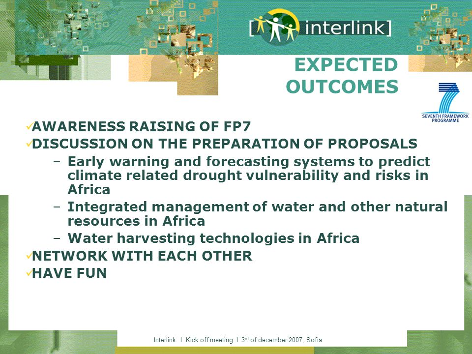 Interlink I Kick off meeting I 3 rd of december 2007, Sofia EXPECTED OUTCOMES AWARENESS RAISING OF FP7 DISCUSSION ON THE PREPARATION OF PROPOSALS –Early warning and forecasting systems to predict climate related drought vulnerability and risks in Africa –Integrated management of water and other natural resources in Africa –Water harvesting technologies in Africa NETWORK WITH EACH OTHER HAVE FUN