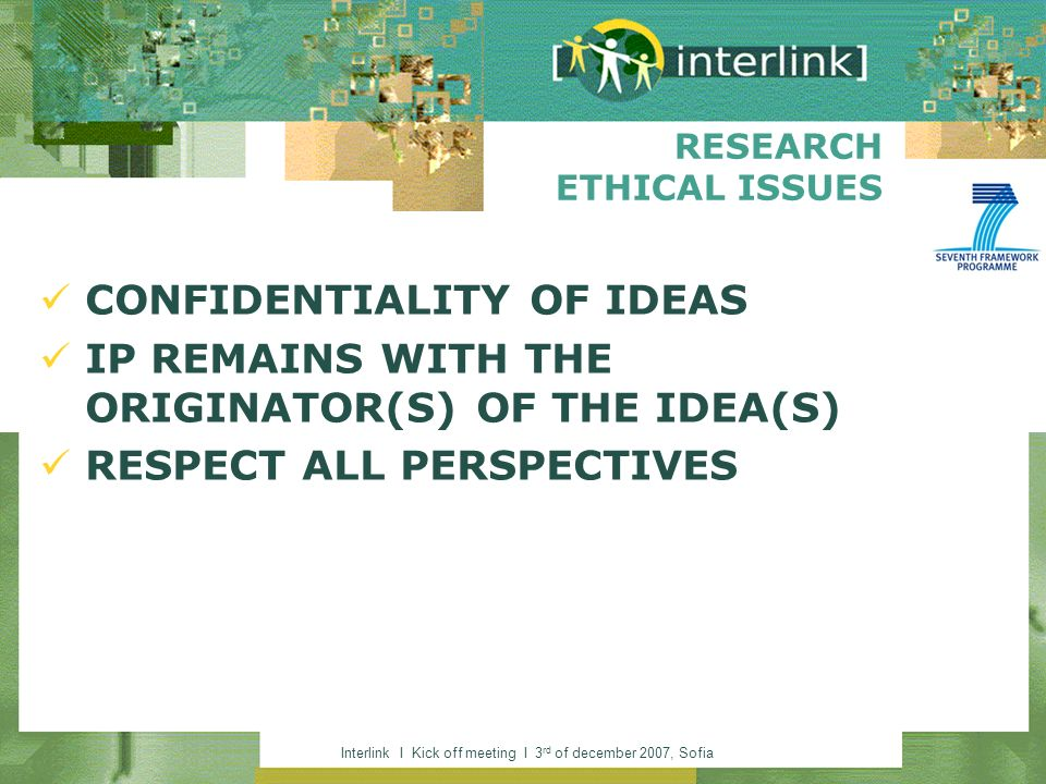 Interlink I Kick off meeting I 3 rd of december 2007, Sofia RESEARCH ETHICAL ISSUES CONFIDENTIALITY OF IDEAS IP REMAINS WITH THE ORIGINATOR(S) OF THE IDEA(S) RESPECT ALL PERSPECTIVES