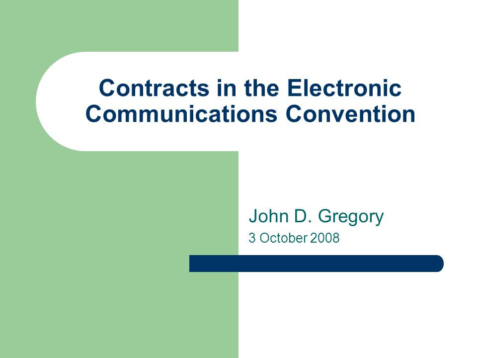 Contracts in the Electronic Communications Convention John D. Gregory 3 October 2008