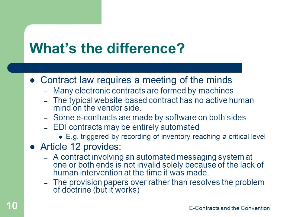 E-Contracts and the Convention 10 Whats the difference? Contract law requires a meeting of the minds – Many electronic contracts are formed by machine