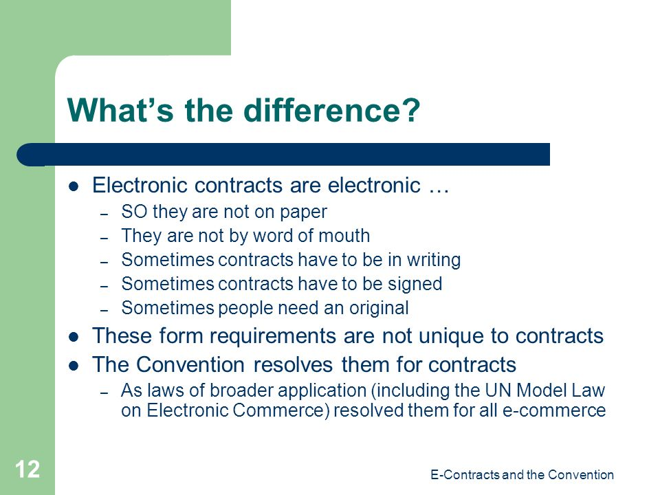 E-Contracts and the Convention 12 Whats the difference? Electronic contracts are electronic … – SO they are not on paper – They are not by word of mou