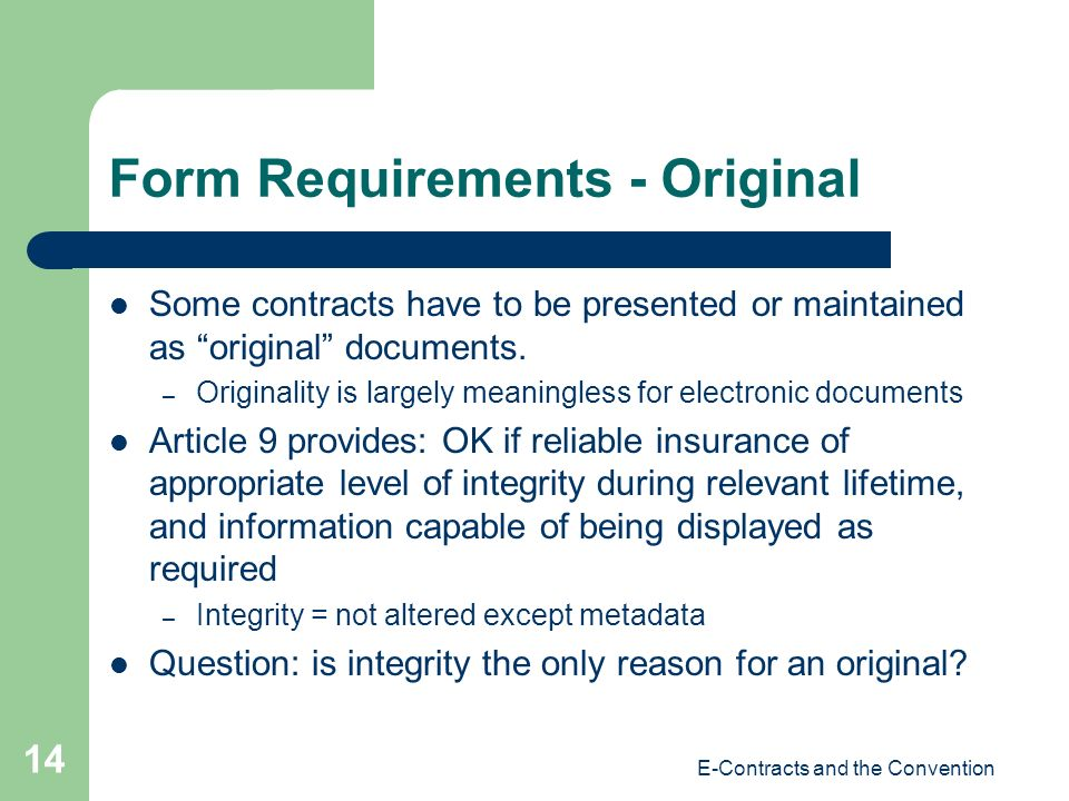 E-Contracts and the Convention 14 Form Requirements - Original Some contracts have to be presented or maintained as original documents. – Originality