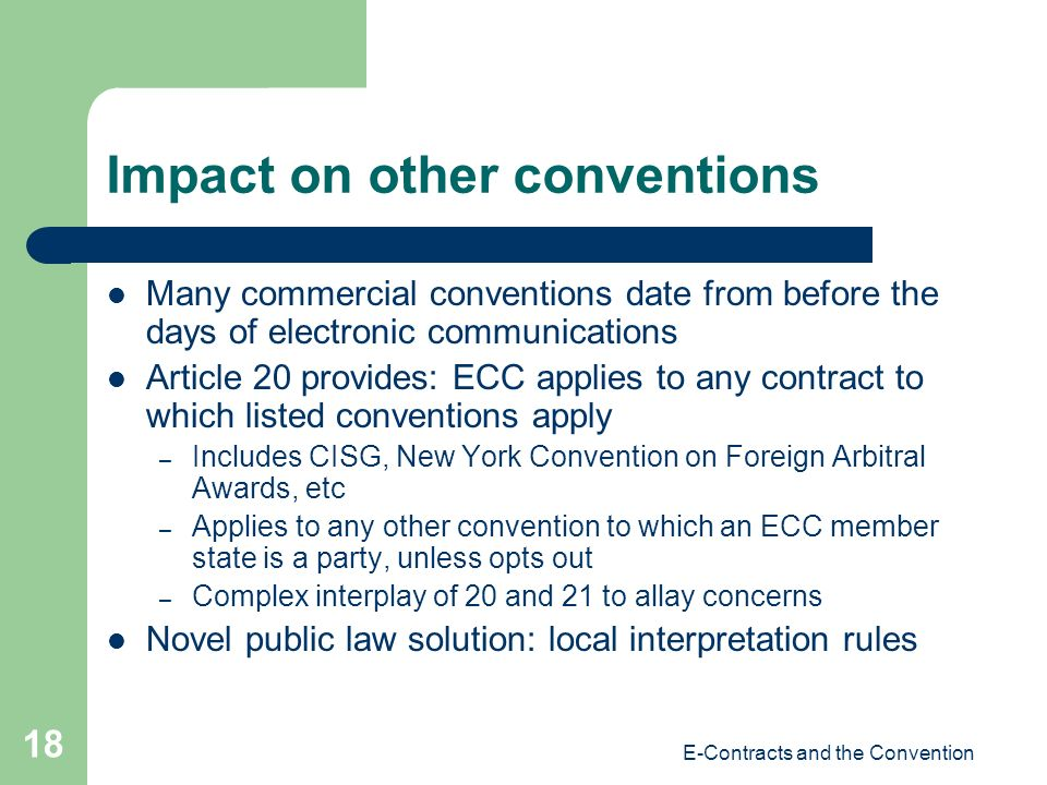E-Contracts and the Convention 18 Impact on other conventions Many commercial conventions date from before the days of electronic communications Article 20 provides: ECC applies to any contract to which listed conventions apply – Includes CISG, New York Convention on Foreign Arbitral Awards, etc – Applies to any other convention to which an ECC member state is a party, unless opts out – Complex interplay of 20 and 21 to allay concerns Novel public law solution: local interpretation rules