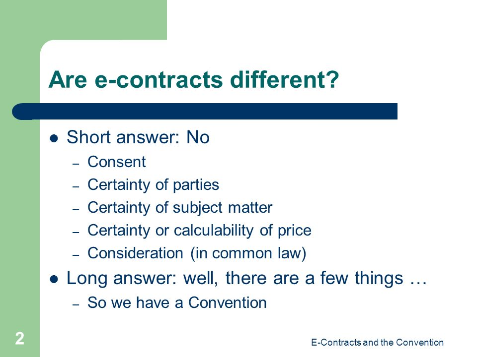 E-Contracts and the Convention 2 Are e-contracts different? Short answer: No – Consent – Certainty of parties – Certainty of subject matter – Certaint