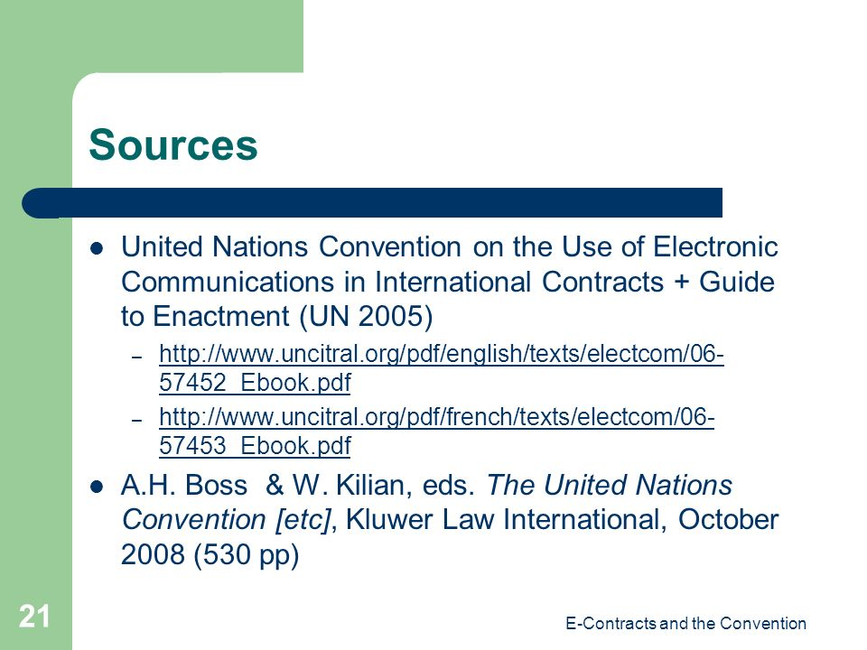 E-Contracts and the Convention 21 Sources United Nations Convention on the Use of Electronic Communications in International Contracts + Guide to Enactment (UN 2005) – http://www.uncitral.org/pdf/english/texts/electcom/06- 57452_Ebook.pdf http://www.uncitral.org/pdf/english/texts/electcom/06- 57452_Ebook.pdf – http://www.uncitral.org/pdf/french/texts/electcom/06- 57453_Ebook.pdf http://www.uncitral.org/pdf/french/texts/electcom/06- 57453_Ebook.pdf A.H.