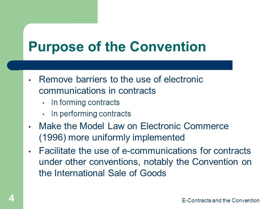 E-Contracts and the Convention 4 Purpose of the Convention Remove barriers to the use of electronic communications in contracts In forming contracts In performing contracts Make the Model Law on Electronic Commerce (1996) more uniformly implemented Facilitate the use of e-communications for contracts under other conventions, notably the Convention on the International Sale of Goods