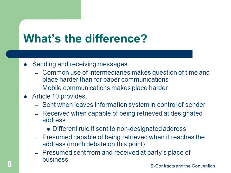 E-Contracts and the Convention 8 Whats the difference? Sending and receiving messages – Common use of intermediaries makes question of time and place