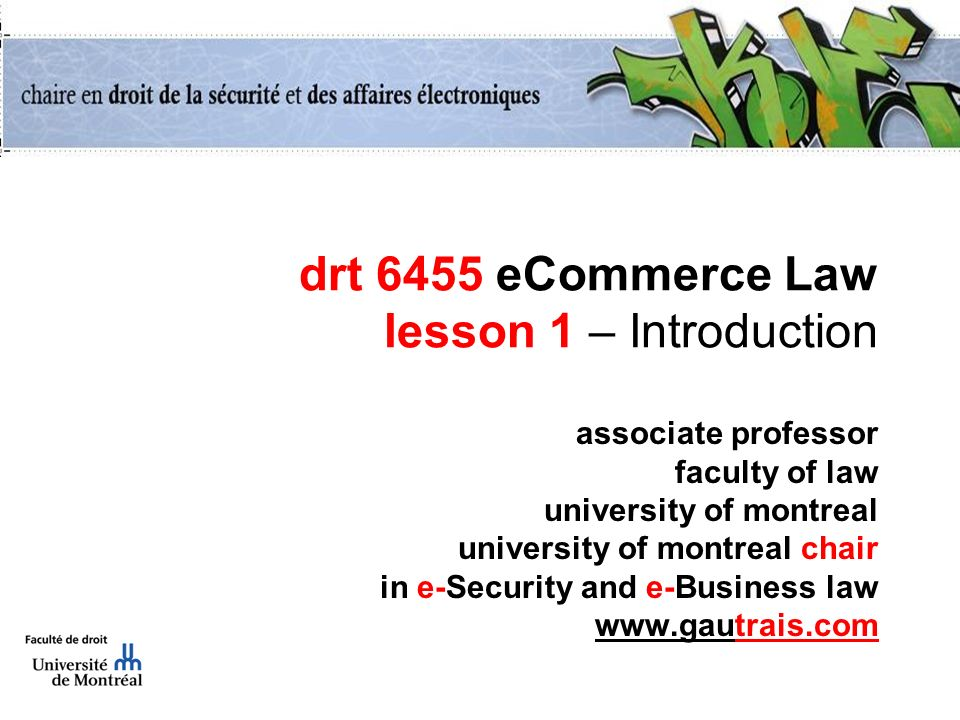 drt 6455 eCommerce Law lesson 1 – Introduction associate professor faculty of law university of montreal university of montreal chair in e-Security and e-Business law www.gautrais.com