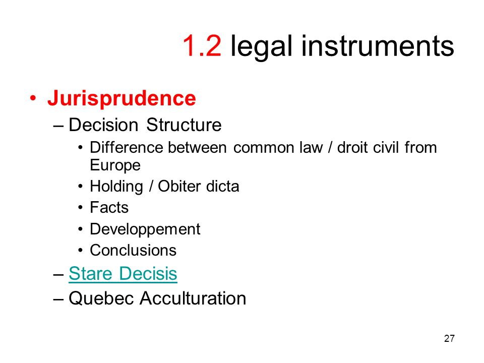 27 1.2 legal instruments Jurisprudence –Decision Structure Difference between common law / droit civil from Europe Holding / Obiter dicta Facts Developpement Conclusions –Stare DecisisStare Decisis –Quebec Acculturation