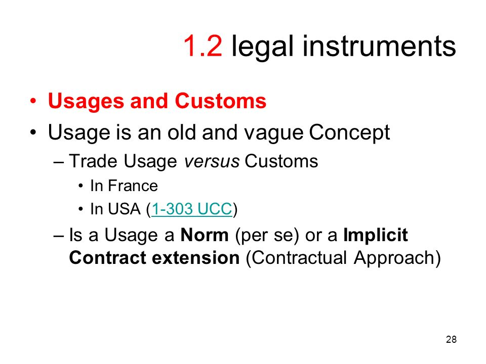 28 1.2 legal instruments Usages and Customs Usage is an old and vague Concept –Trade Usage versus Customs In France In USA (1-303 UCC)1-303 UCC –Is a Usage a Norm (per se) or a Implicit Contract extension (Contractual Approach)