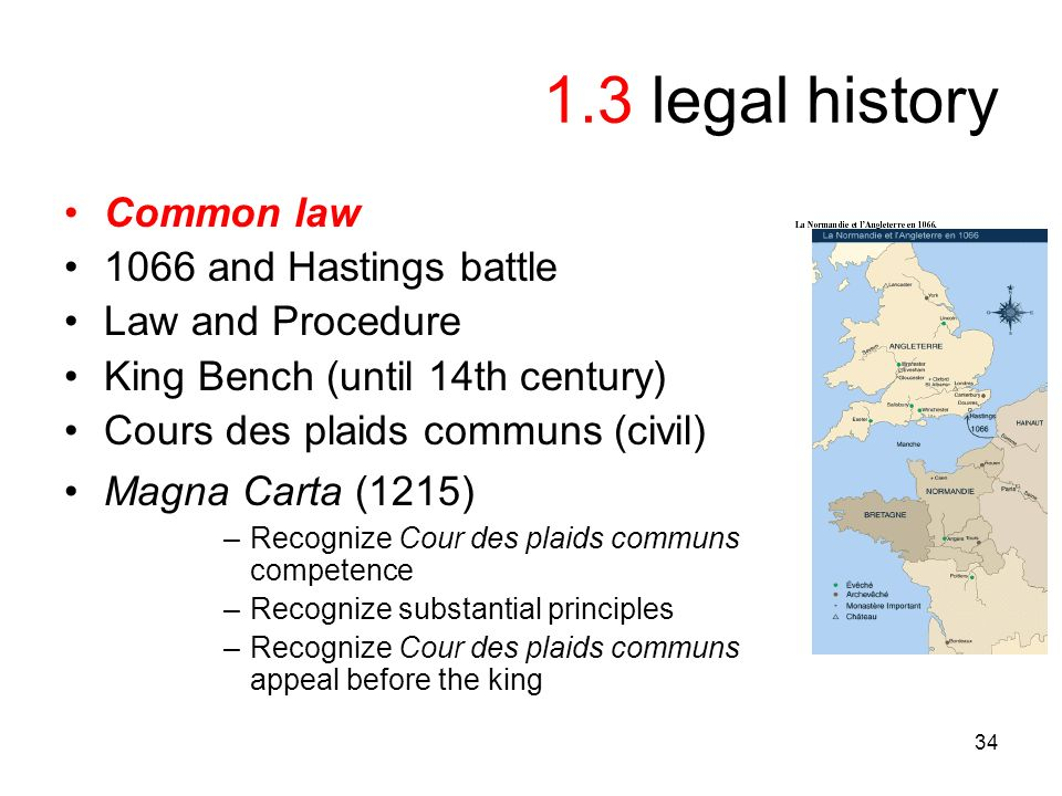 34 1.3 legal history Common law 1066 and Hastings battle Law and Procedure King Bench (until 14th century) Cours des plaids communs (civil) Magna Carta (1215) –Recognize Cour des plaids communs competence –Recognize substantial principles –Recognize Cour des plaids communs appeal before the king