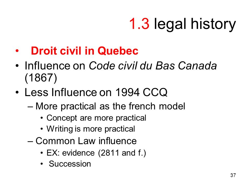 37 1.3 legal history Droit civil in Quebec Influence on Code civil du Bas Canada (1867) Less Influence on 1994 CCQ –More practical as the french model Concept are more practical Writing is more practical –Common Law influence EX: evidence (2811 and f.) Succession