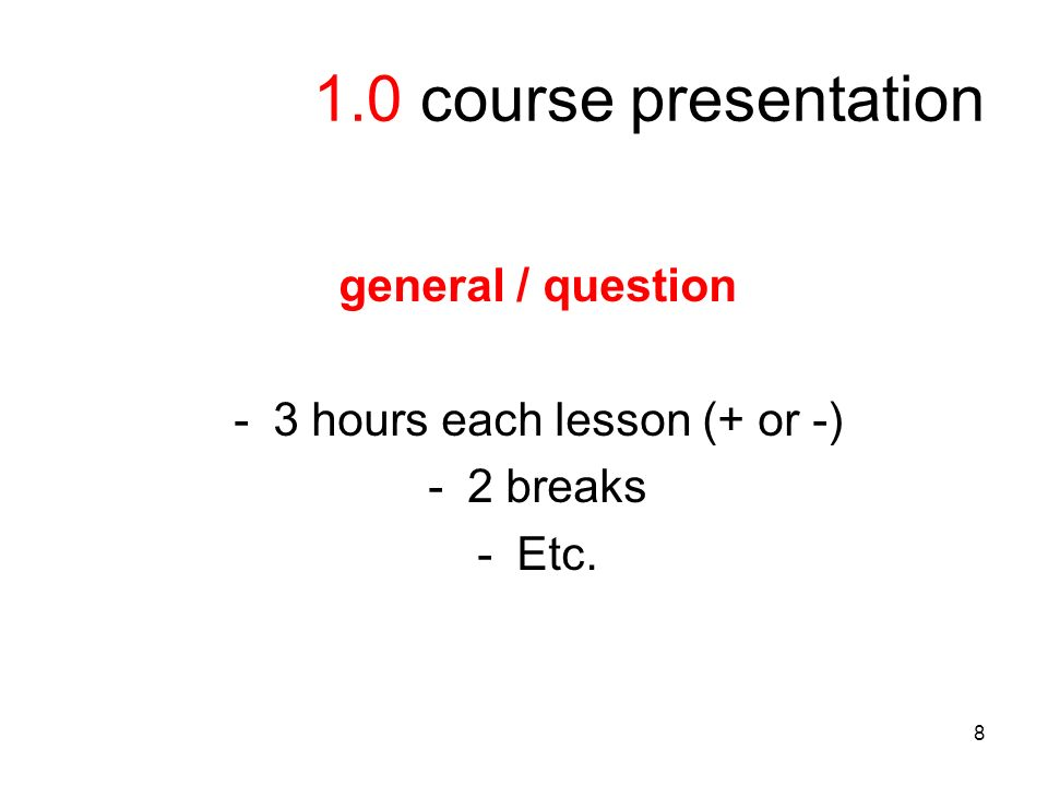 8 1.0 course presentation general / question -3 hours each lesson (+ or -) -2 breaks -Etc.