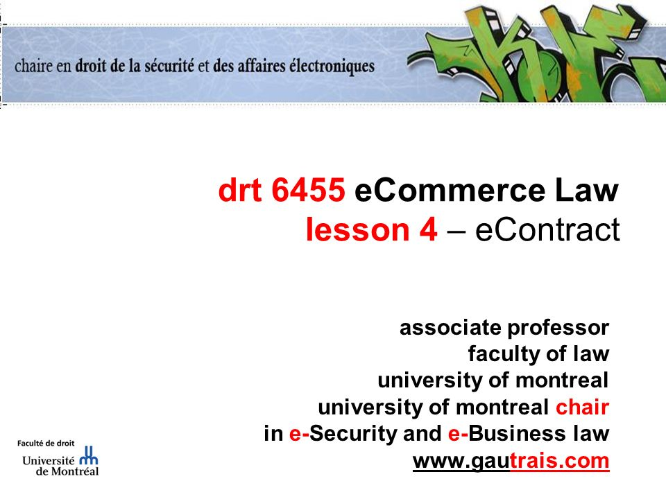 drt 6455 eCommerce Law lesson 4 – eContract associate professor faculty of law university of montreal university of montreal chair in e-Security and e-Business law www.gautrais.com