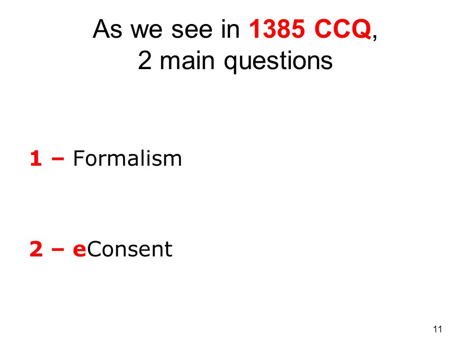 11 As we see in 1385 CCQ, 2 main questions 1 – Formalism 2 – eConsent