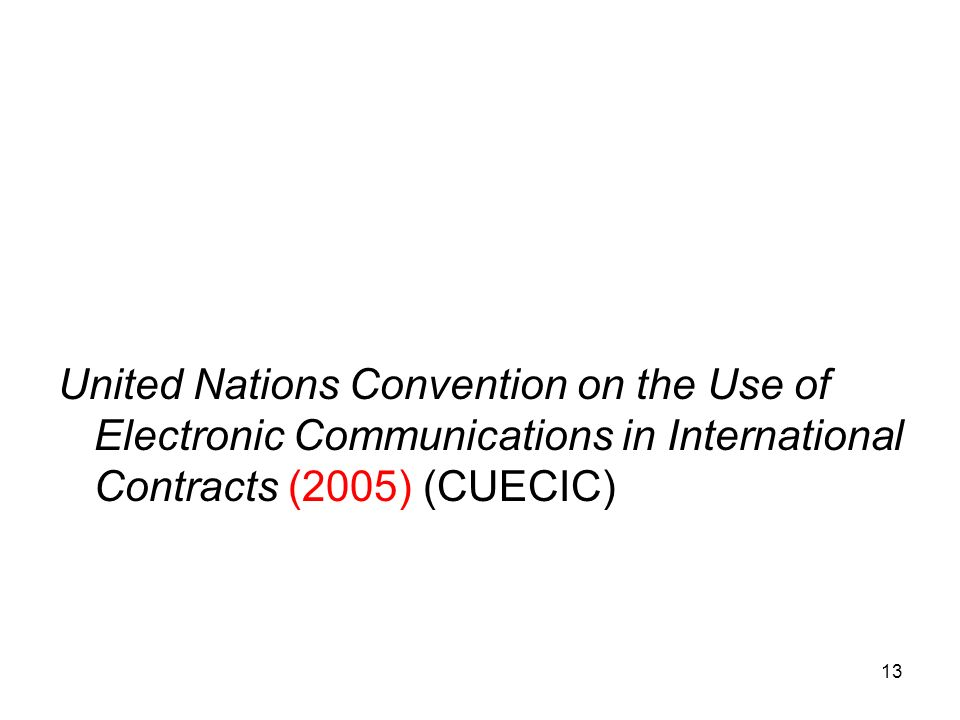 13 United Nations Convention on the Use of Electronic Communications in International Contracts (2005) (CUECIC)