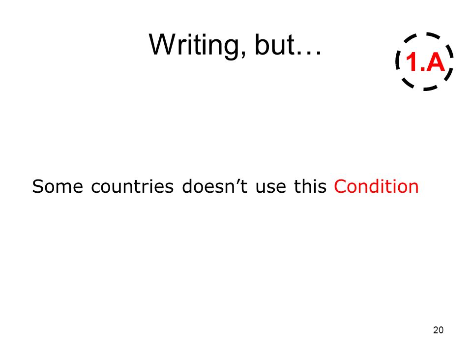 20 Writing, but… Some countries doesnt use this Condition 1.A