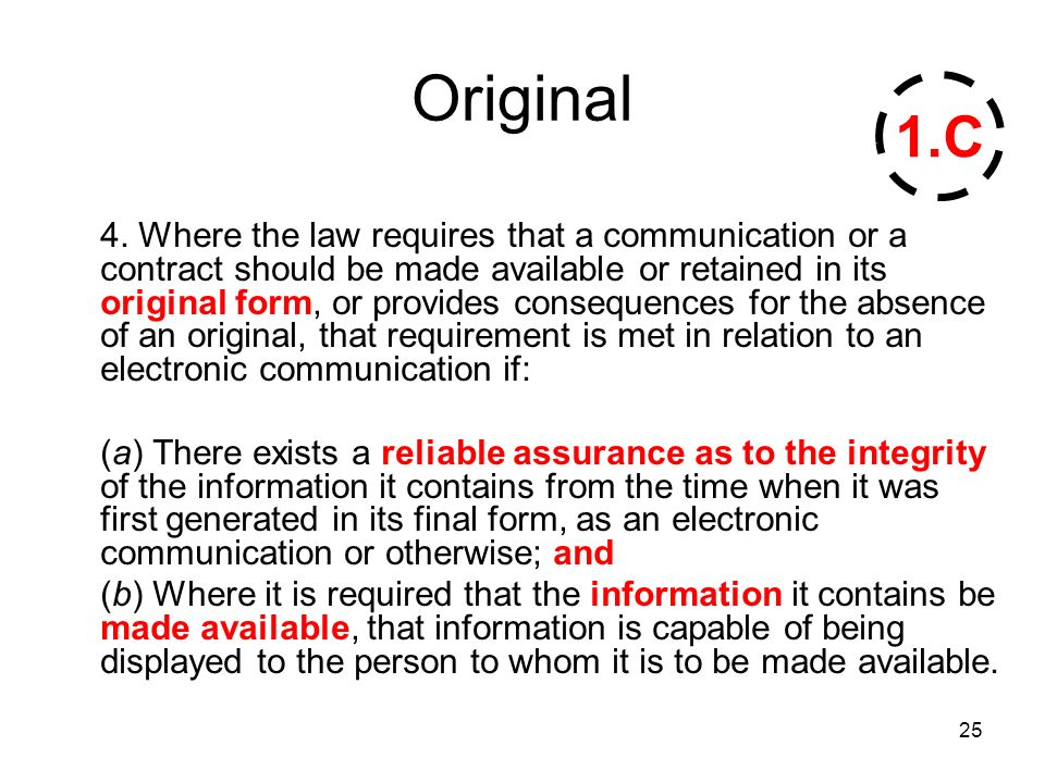 25 Original 4. Where the law requires that a communication or a contract should be made available or retained in its original form, or provides conseq