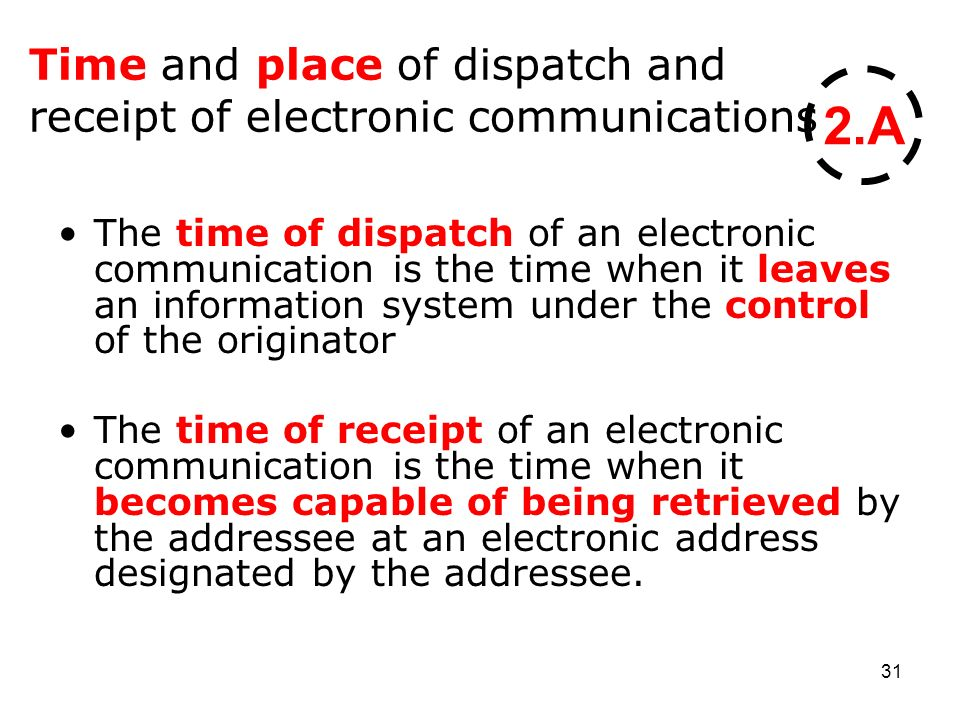 31 Time and place of dispatch and receipt of electronic communications The time of dispatch of an electronic communication is the time when it leaves an information system under the control of the originator The time of receipt of an electronic communication is the time when it becomes capable of being retrieved by the addressee at an electronic address designated by the addressee.