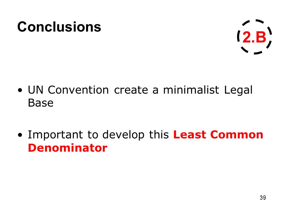 39 Conclusions UN Convention create a minimalist Legal Base Important to develop this Least Common Denominator 2.B