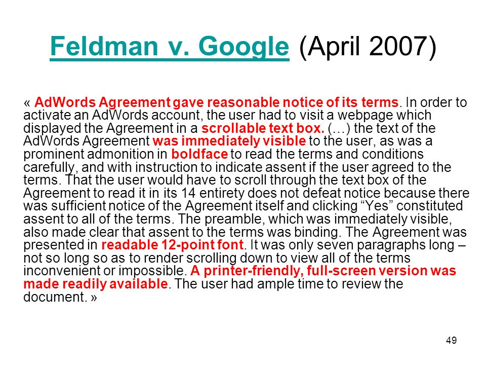 49 Feldman v. GoogleFeldman v. Google (April 2007) « AdWords Agreement gave reasonable notice of its terms. In order to activate an AdWords account, t