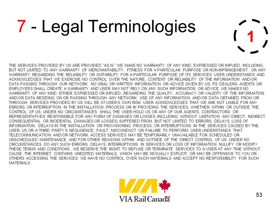 53 7 - Legal Terminologies THE SERVICES PROVIDED BY US ARE PROVIDED AS IS. WE MAKE NO WARRANTY OF ANY KIND, EXPRESSED OR IMPLIED, INCLUDING, BUT NOT LIMITED TO ANY WARRANTY OF MERCHANTABILITY, FITNESS FOR A PARTICULAR PURPOSE OR NON-INFRINGEMENT, OR ANY WARRANTY REGARDING THE RELIABILITY OR SUITABILITY FOR A PARTICULAR PURPOSE OF ITS SERVICES.