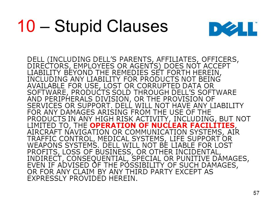 57 10 – Stupid Clauses DELL (INCLUDING DELLS PARENTS, AFFILIATES, OFFICERS, DIRECTORS, EMPLOYEES OR AGENTS) DOES NOT ACCEPT LIABILITY BEYOND THE REMEDIES SET FORTH HEREIN, INCLUDING ANY LIABILITY FOR PRODUCTS NOT BEING AVAILABLE FOR USE, LOST OR CORRUPTED DATA OR SOFTWARE, PRODUCTS SOLD THROUGH DELLS SOFTWARE AND PERIPHERALS DIVISION, OR THE PROVISION OF SERVICES OR SUPPORT.