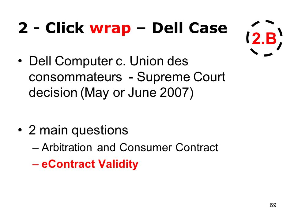 69 2 - Click wrap – Dell Case Dell Computer c. Union des consommateurs - Supreme Court decision (May or June 2007) 2 main questions –Arbitration and C