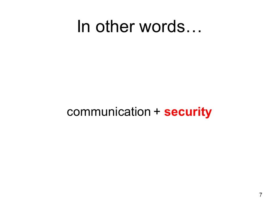 7 In other words… communication + security