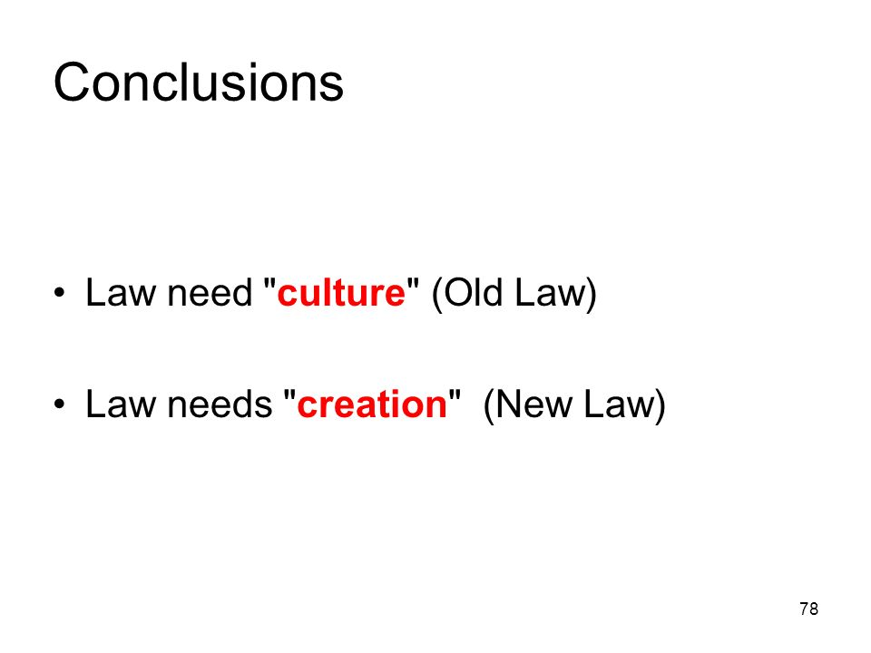 78 Conclusions Law need culture (Old Law) Law needs creation (New Law)