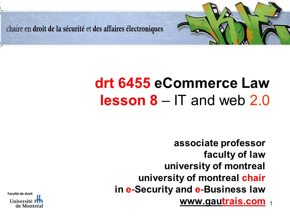1 drt 6455 eCommerce Law lesson 8 – IT and web 2.0 associate professor faculty of law university of montreal university of montreal chair in e-Security and e-Business law www.gautrais.com