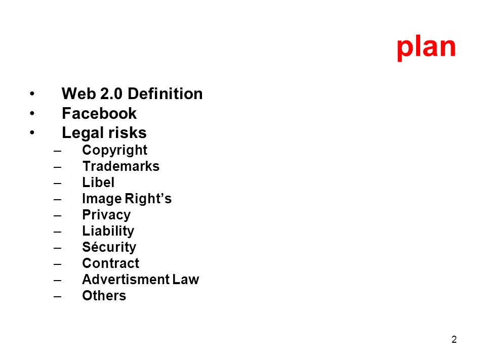 2 plan Web 2.0 Definition Facebook Legal risks –Copyright –Trademarks –Libel –Image Rights –Privacy –Liability –Sécurity –Contract –Advertisment Law –Others