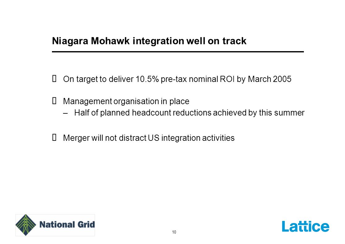 10 Niagara Mohawk integration well on track On target to deliver 10.5% pre-tax nominal ROI by March 2005 Management organisation in place –Half of planned headcount reductions achieved by this summer Merger will not distract US integration activities
