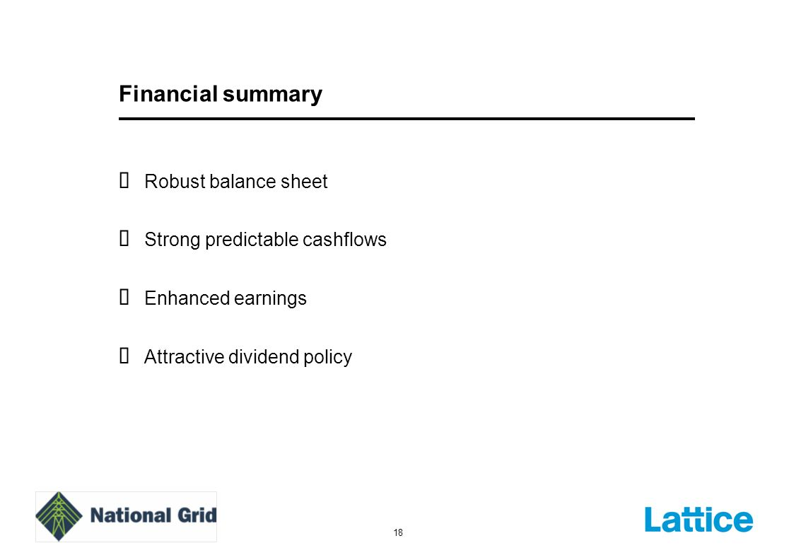 18 Financial summary Robust balance sheet Strong predictable cashflows Enhanced earnings Attractive dividend policy
