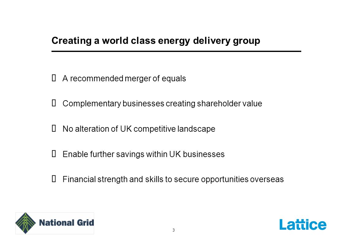 3 Creating a world class energy delivery group A recommended merger of equals Complementary businesses creating shareholder value No alteration of UK competitive landscape Enable further savings within UK businesses Financial strength and skills to secure opportunities overseas
