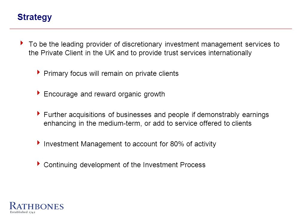 Strategy To be the leading provider of discretionary investment management services to the Private Client in the UK and to provide trust services internationally Primary focus will remain on private clients Encourage and reward organic growth Further acquisitions of businesses and people if demonstrably earnings enhancing in the medium-term, or add to service offered to clients Investment Management to account for 80% of activity Continuing development of the Investment Process