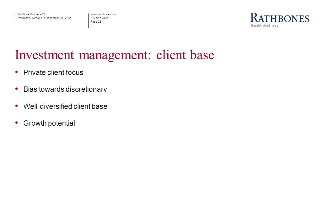www.rathbones.com 8 March 2006 Page 23 Rathbone Brothers Plc Preliminary Results to December 31, 2005 Investment management: client base Private client focus Bias towards discretionary Well-diversified client base Growth potential