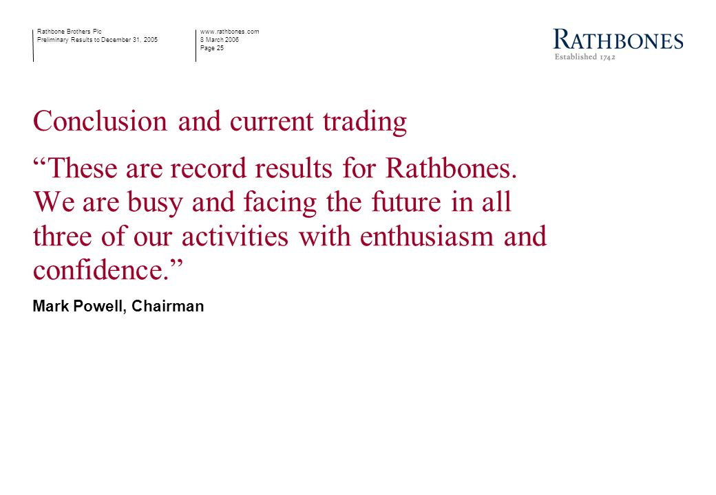 www.rathbones.com 8 March 2006 Page 25 Rathbone Brothers Plc Preliminary Results to December 31, 2005 Conclusion and current trading These are record results for Rathbones.