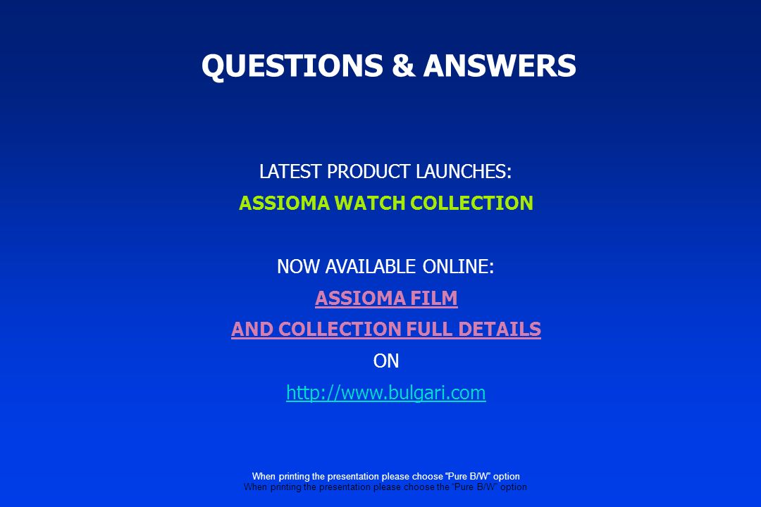 QUESTIONS & ANSWERS LATEST PRODUCT LAUNCHES: ASSIOMA WATCH COLLECTION NOW AVAILABLE ONLINE: ASSIOMA FILM AND COLLECTION FULL DETAILS ON   When printing the presentation please choose Pure B/W option When printing the presentation please choose the Pure B/W option