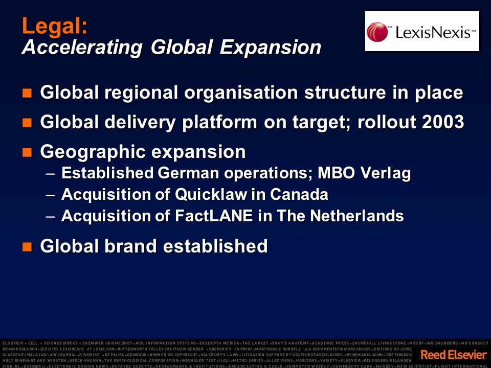 Legal: Accelerating Global Expansion Global regional organisation structure in place Global regional organisation structure in place Global delivery platform on target; rollout 2003 Global delivery platform on target; rollout 2003 Geographic expansion Geographic expansion –Established German operations; MBO Verlag –Acquisition of Quicklaw in Canada –Acquisition of FactLANE in The Netherlands Global brand established Global brand established