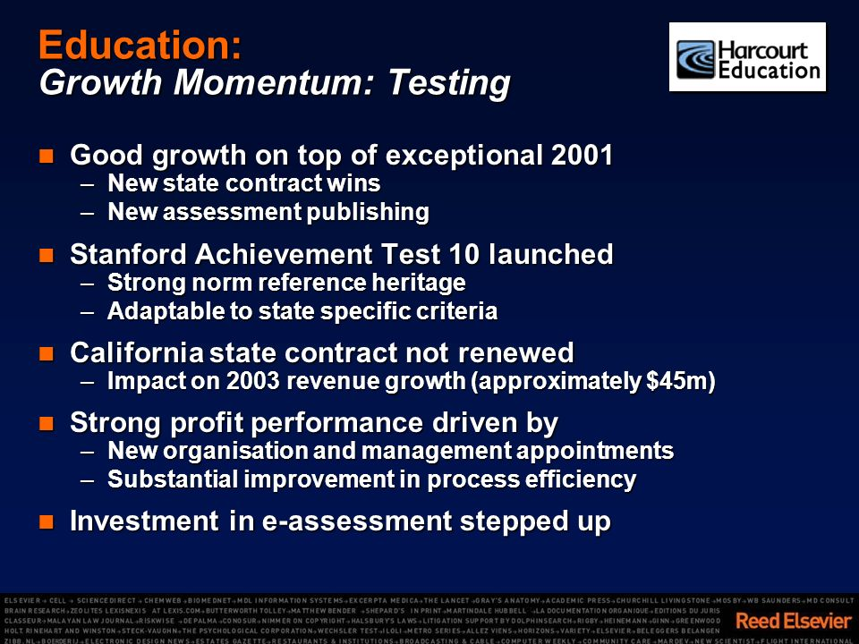 Education: Growth Momentum: Testing Good growth on top of exceptional 2001 Good growth on top of exceptional 2001 –New state contract wins –New assessment publishing Stanford Achievement Test 10 launched Stanford Achievement Test 10 launched –Strong norm reference heritage –Adaptable to state specific criteria California state contract not renewed California state contract not renewed –Impact on 2003 revenue growth (approximately $45m) Strong profit performance driven by Strong profit performance driven by –New organisation and management appointments –Substantial improvement in process efficiency Investment in e-assessment stepped up Investment in e-assessment stepped up