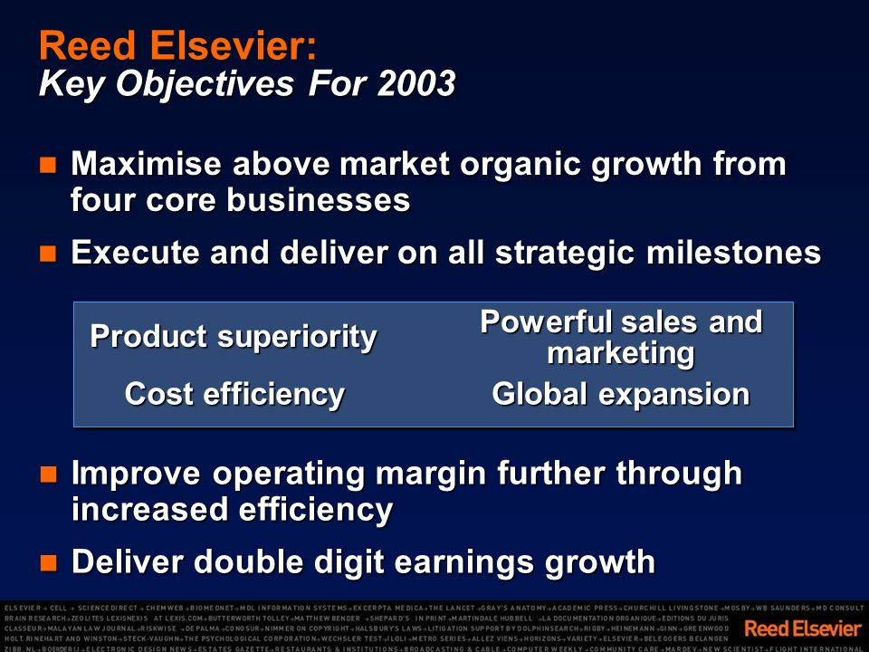 Reed Elsevier: Key Objectives For 2003 Maximise above market organic growth from four core businesses Maximise above market organic growth from four core businesses Execute and deliver on all strategic milestones Execute and deliver on all strategic milestones Improve operating margin further through increased efficiency Improve operating margin further through increased efficiency Deliver double digit earnings growth Deliver double digit earnings growth Product superiority Global expansion Cost efficiency Powerful sales and marketing