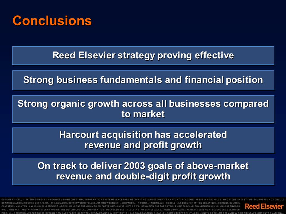 Strong business fundamentals and financial position Conclusions Strong organic growth across all businesses compared to market On track to deliver 2003 goals of above-market revenue and double-digit profit growth Harcourt acquisition has accelerated revenue and profit growth Reed Elsevier strategy proving effective