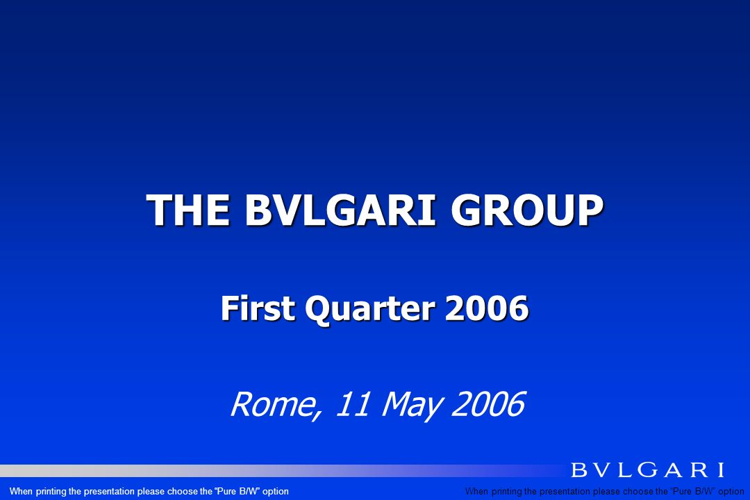 THE BVLGARI GROUP First Quarter 2006 Rome, 11 May 2006 When printing the presentation please choose the Pure B/W option
