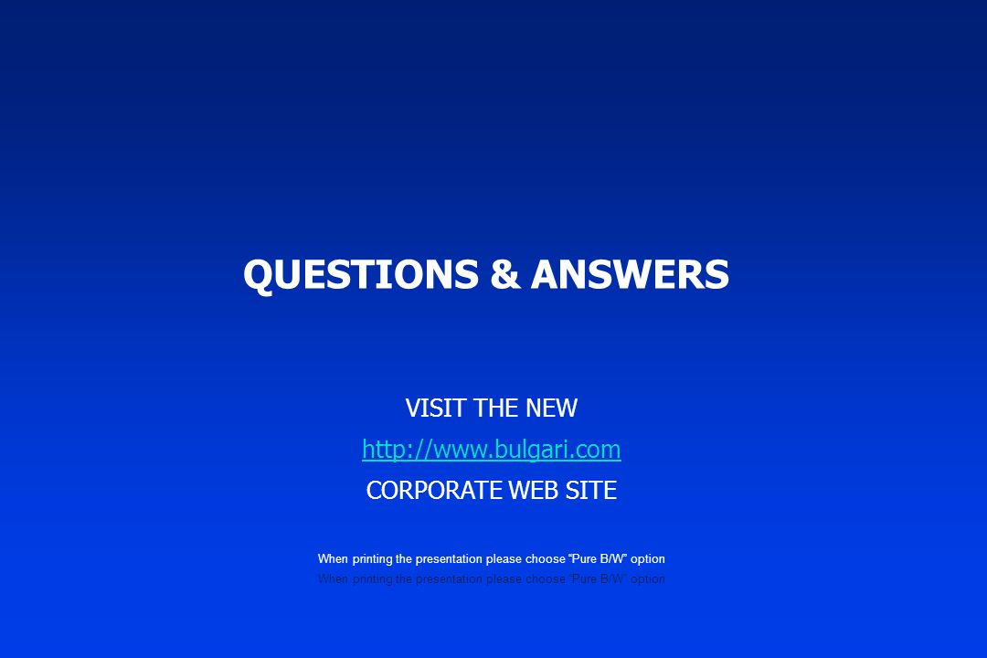 QUESTIONS & ANSWERS VISIT THE NEW http://www.bulgari.com CORPORATE WEB SITE When printing the presentation please choose Pure B/W option