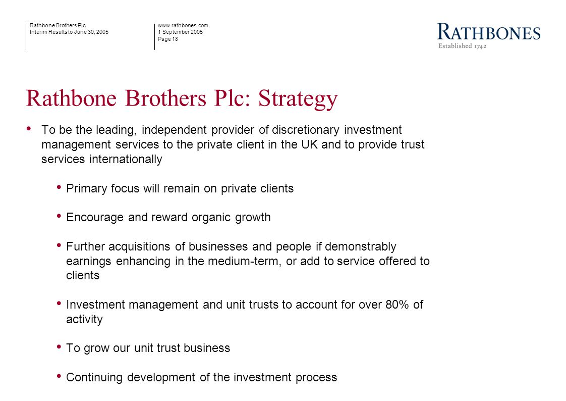 www.rathbones.com 1 September 2005 Page 18 Rathbone Brothers Plc Interim Results to June 30, 2005 Rathbone Brothers Plc: Strategy To be the leading, i